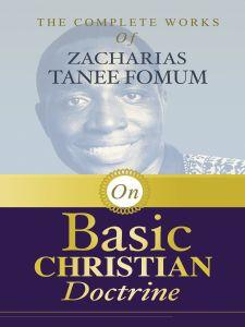 The Complete Works of Zacharias Tanee Fomum on Basic Christian Doctrine